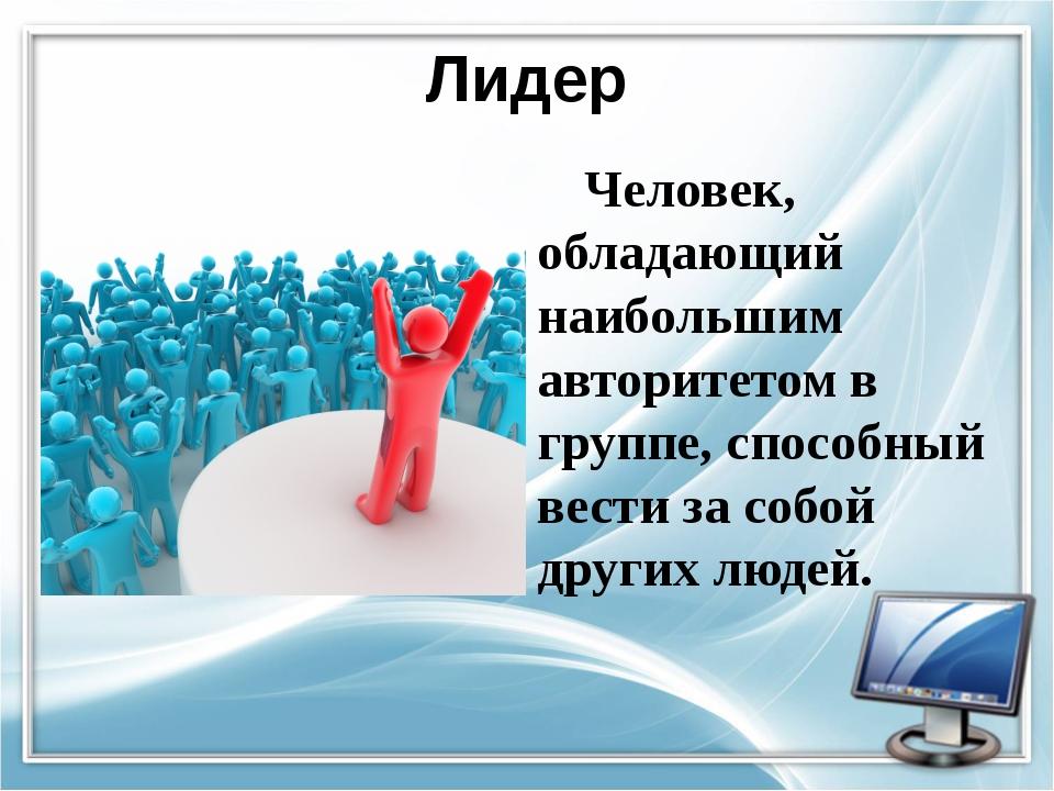 Лидер Человек, обладающий наибольшим авторитетом в группе, способный вести за...