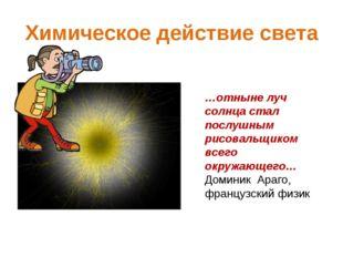 Химическое действие света …отныне луч солнца стал послушным рисовальщиком все