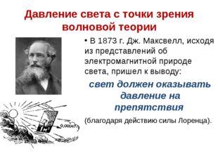 Давление света с точки зрения волновой теории В 1873 г. Дж. Максвелл, исходя