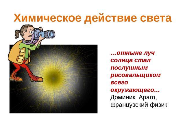 Химическое действие света …отныне луч солнца стал послушным рисовальщиком все...