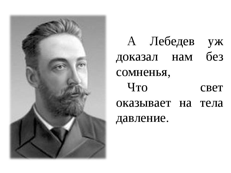 А Лебедев уж доказал нам без сомненья, Что свет оказывает на тела давление.