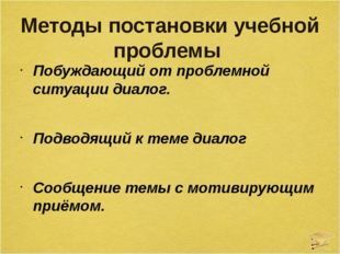 Методы постановки учебной проблемы Побуждающий от проблемной ситуации диалог.