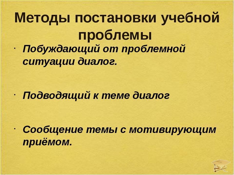 Методы постановки учебной проблемы Побуждающий от проблемной ситуации диалог....