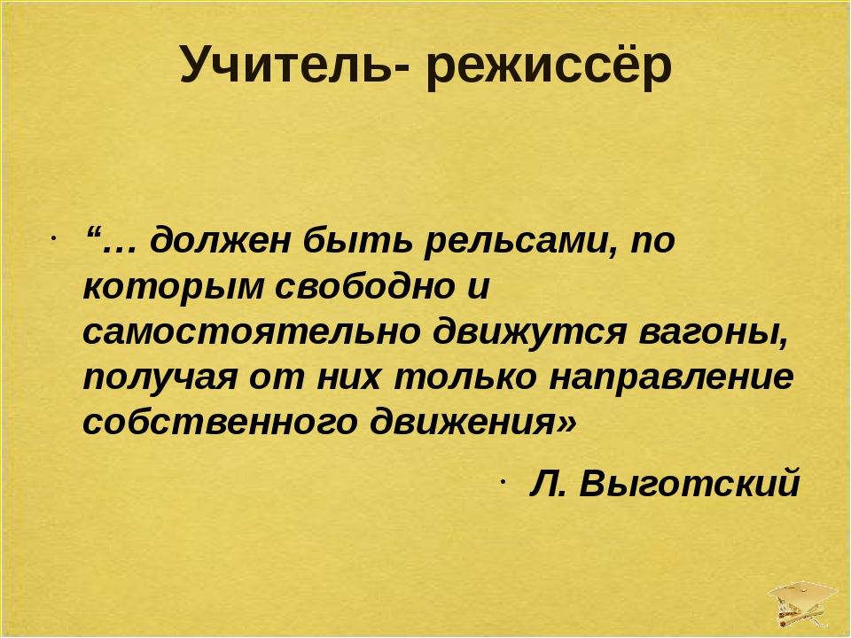 """Учитель- режиссёр """"… должен быть рельсами, по которым свободно и самостоятель..."""