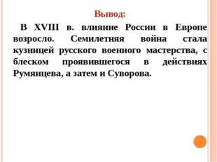 Вывод: В XVIII в. влияние России в Европе возросло. Семилетняя война стала ку