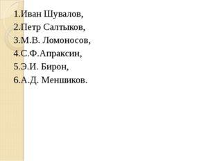 1.Иван Шувалов, 2.Петр Салтыков, 3.М.В. Ломоносов, 4.С.Ф.Апраксин, 5.Э.И. Бир
