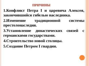 ПРИЧИНЫ 1.Конфликт Петра I и царевича Алексея, закончившийся гибелью наследни