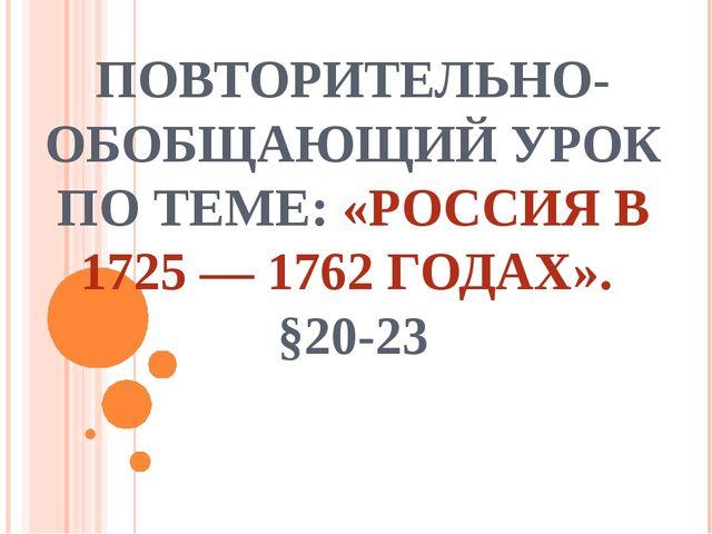 ПОВТОРИТЕЛЬНО-ОБОБЩАЮЩИЙ УРОК ПО ТЕМЕ: «РОССИЯ В 1725 — 1762 ГОДАХ». §20-23