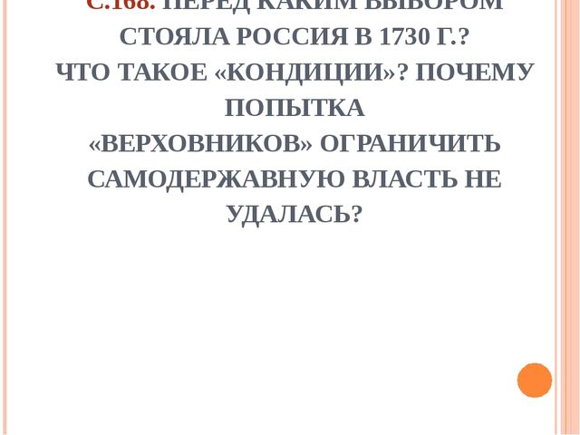 C.168. ПЕРЕД КАКИМ ВЫБОРОМ СТОЯЛА РОССИЯ В 1730 Г.? ЧТО ТАКОЕ «КОНДИЦИИ»? ПОЧ...