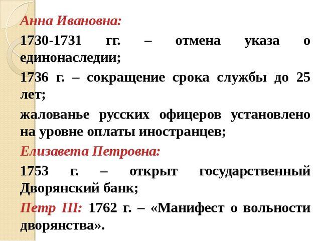 Анна Ивановна: 1730-1731 гг. – отмена указа о единонаследии; 1736 г. – сокращ...