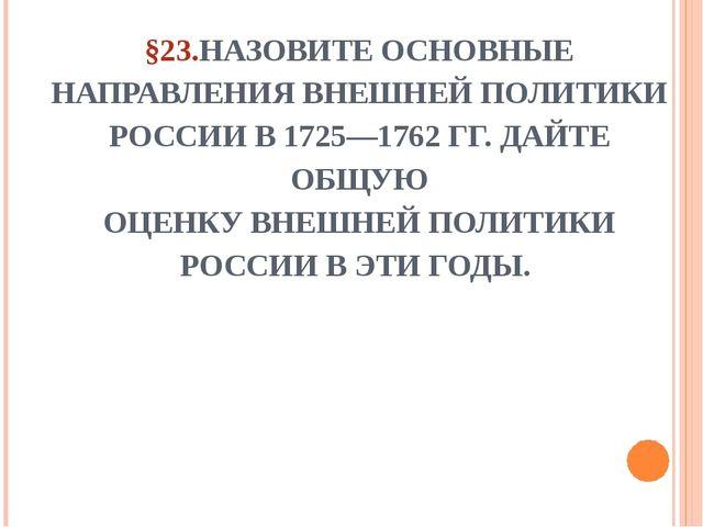 §23.НАЗОВИТЕ ОСНОВНЫЕ НАПРАВЛЕНИЯ ВНЕШНЕЙ ПОЛИТИКИ РОССИИ В 1725—1762 ГГ. ДАЙ...