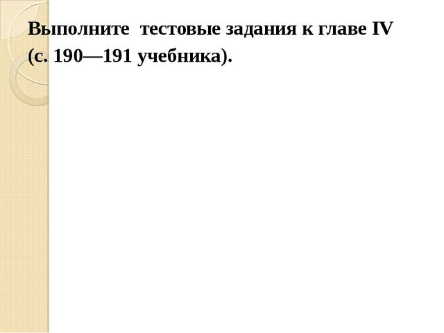 Выполните тестовые задания к главе IV (с. 190—191 учебника).