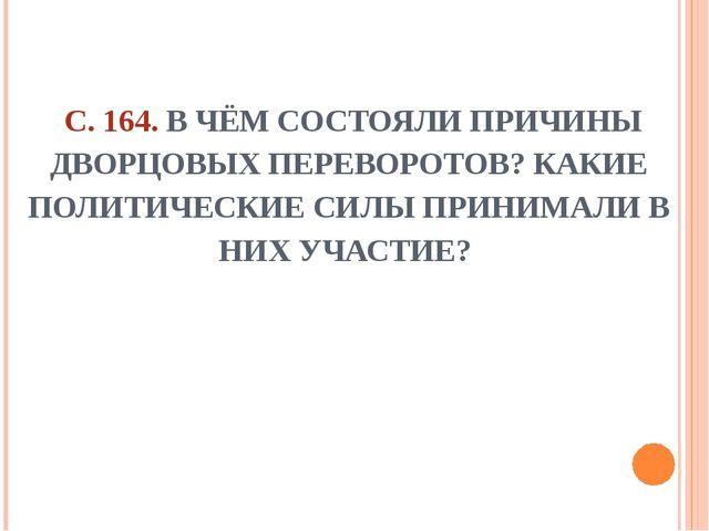 С. 164. В ЧЁМ СОСТОЯЛИ ПРИЧИНЫ ДВОРЦОВЫХ ПЕРЕВОРОТОВ? КАКИЕ ПОЛИТИЧЕСКИЕ СИЛ...