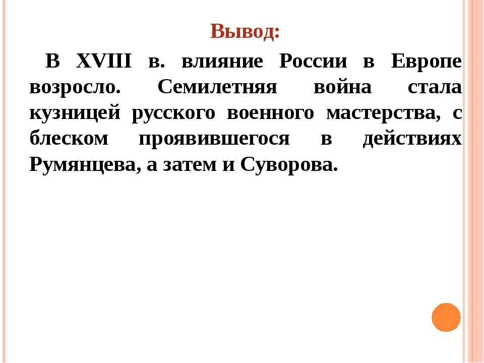 Вывод: В XVIII в. влияние России в Европе возросло. Семилетняя война стала ку...