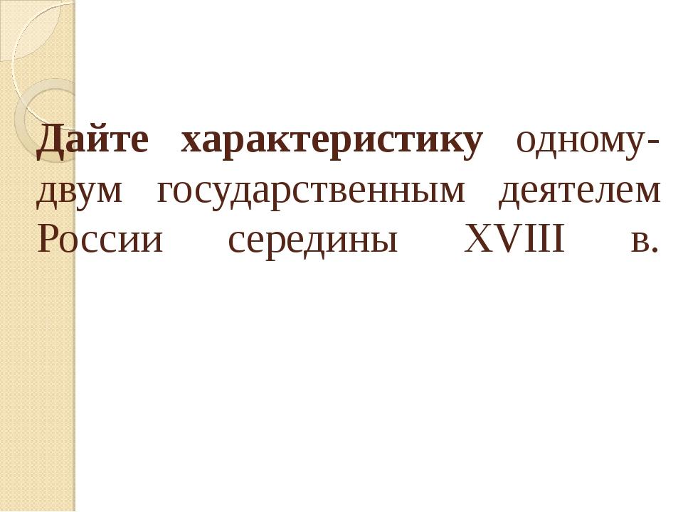 Дайте характеристику одному-двум государственным деятелем России середины XVI...