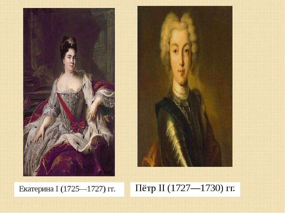 Екатерина I (1725—1727) гг. Пётр II (1727—1730) гг.