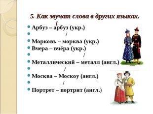 5. Как звучат слова в других языках. / Арбуз – арбуз (укр.) / Морковь – моркв
