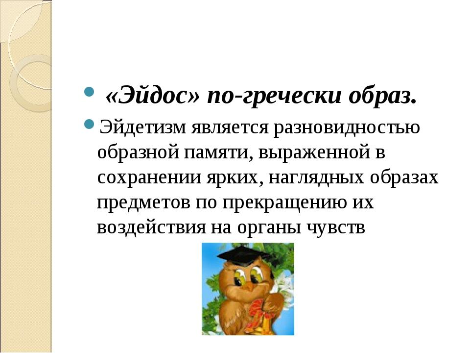 «Эйдос» по-гречески образ. Эйдетизм является разновидностью образной памяти,...