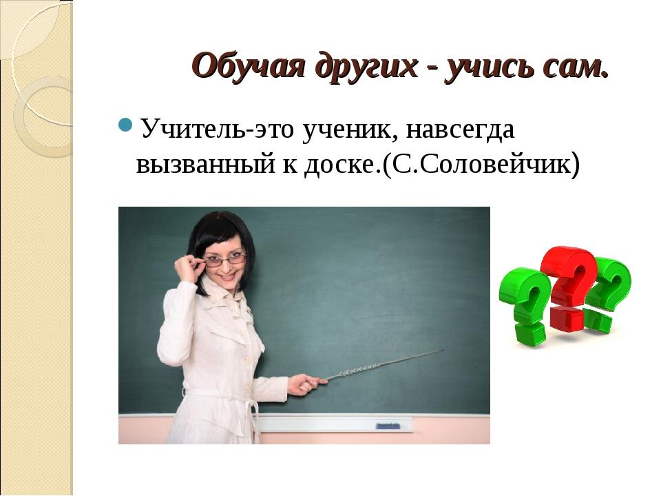 Обучая других - учись сам. Учитель-это ученик, навсегда вызванный к доске.(С...