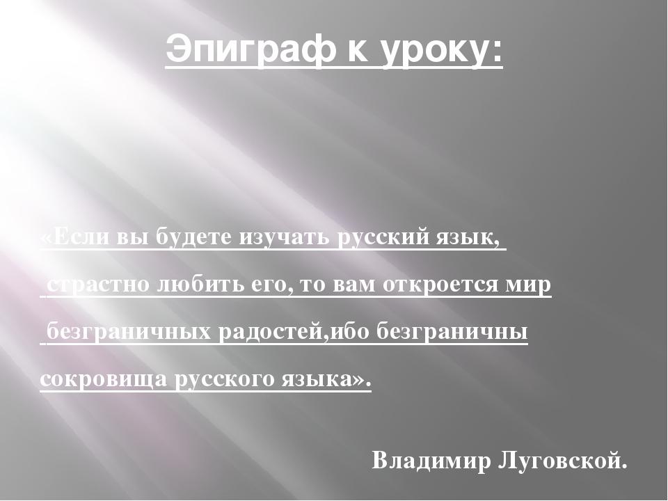 Эпиграф к уроку: «Если вы будете изучать русский язык, страстно любить его, т...
