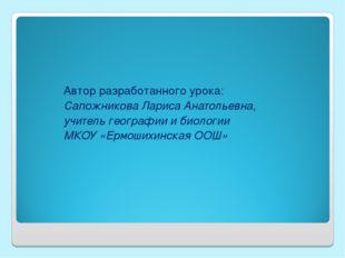 Автор разработанного урока: Сапожникова Лариса Анатольевна, учитель географи