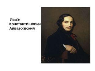 Ива́н Константи́нович Айвазо́вский