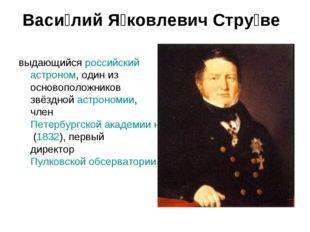 Васи́лий Я́ковлевич Стру́ве выдающийся российский астроном, один из основопол