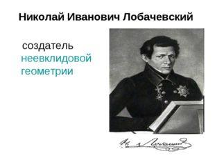 Николай Иванович Лобачевский создатель неевклидовой геометрии