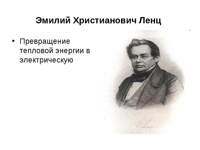 Эмилий Христианович Ленц Превращение тепловой энергии в электрическую