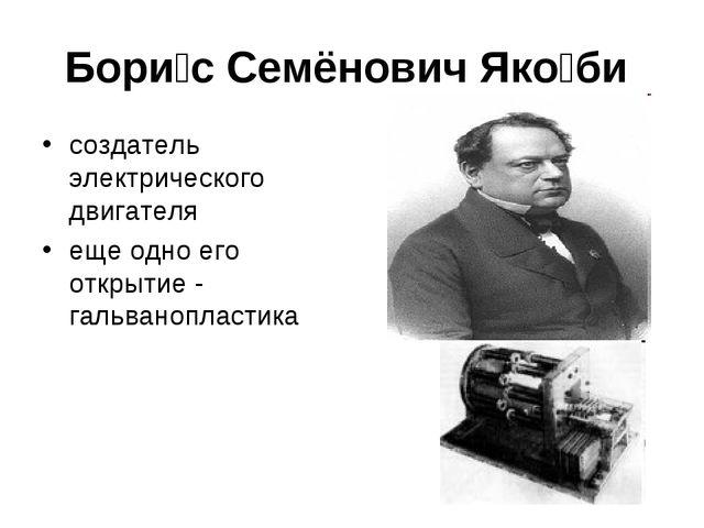 Бори́с Семёнович Яко́би создатель электрического двигателя еще одно его откры...