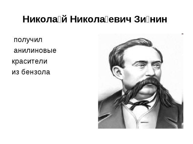 Никола́й Никола́евич Зи́нин получил анилиновые красители из бензола
