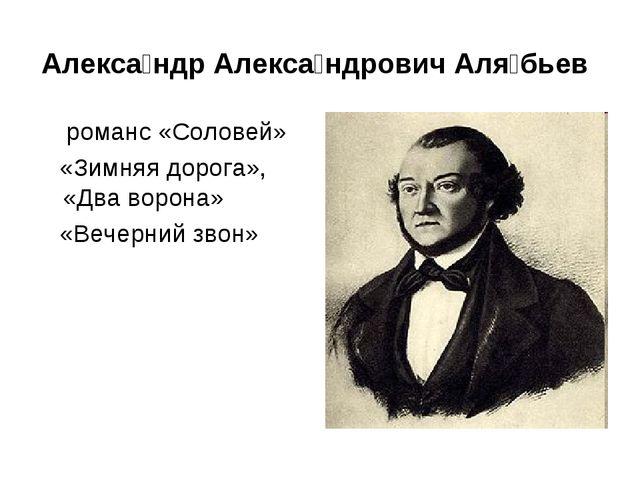 Алекса́ндр Алекса́ндрович Аля́бьев романс «Соловей» «Зимняя дорога», «Два вор...