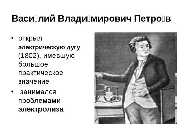 Васи́лий Влади́мирович Петро́в открыл электрическую дугу (1802), имевшую боль...