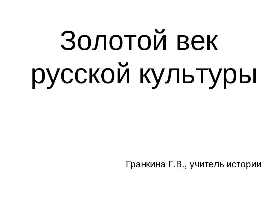 Золотой век русской культуры Гранкина Г.В., учитель истории