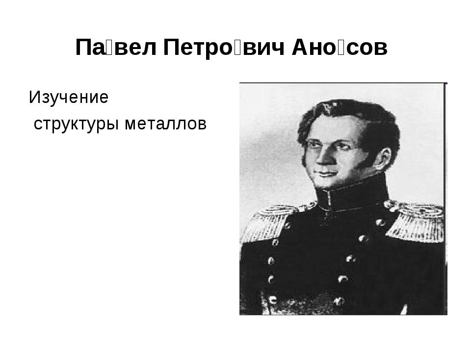 Па́вел Петро́вич Ано́сов Изучение структуры металлов