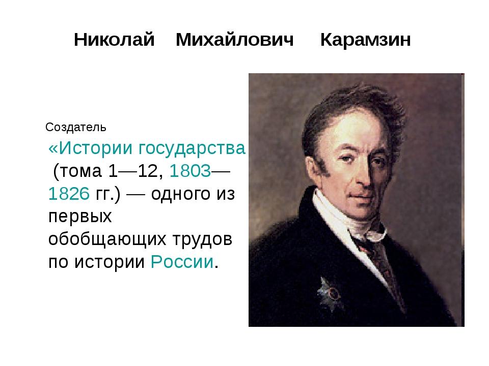 Создатель «Истории государства Российского» (тома 1—12, 1803—1826гг.)— одн...