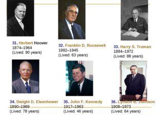 31. Herbert Hoover 1874–1964 (Lived: 90 years) 32. Franklin D. Roosevelt 1882