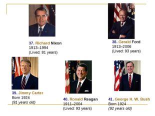37. Richard Nixon 1913–1994 (Lived: 81 years) 38. Gerald Ford 1913–2006 (Live