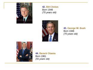 42. Bill Clinton Born 1946 (70 years old) 43. George W. Bush Born 1946 (70 ye