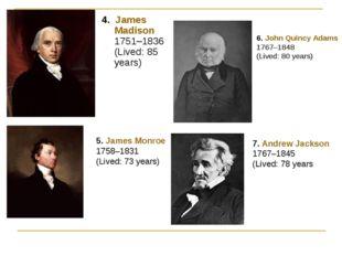 4. James Madison 1751–1836 (Lived: 85 years) 5. James Monroe 1758–1831 (Lived