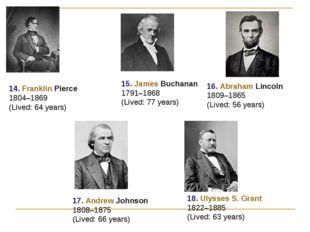 14. Franklin Pierce 1804–1869 (Lived: 64 years) 15. James Buchanan 1791–1868