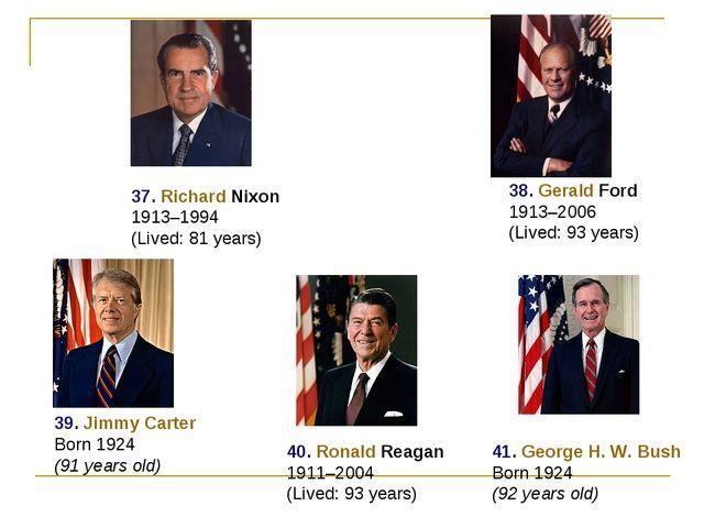 37. Richard Nixon 1913–1994 (Lived: 81 years) 38. Gerald Ford 1913–2006 (Live...