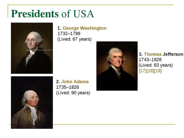Presidents of USA 1. George Washington 1732–1799 (Lived: 67 years) 2. John Ad...