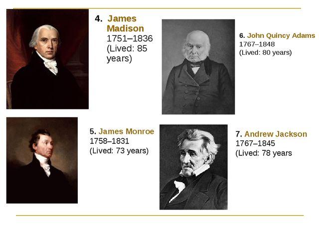 4. James Madison 1751–1836 (Lived: 85 years) 5. James Monroe 1758–1831 (Lived...