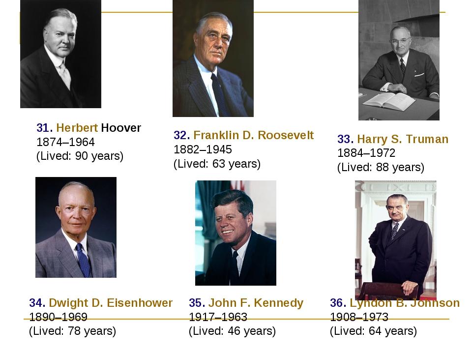 31. Herbert Hoover 1874–1964 (Lived: 90 years) 32. Franklin D. Roosevelt 1882...