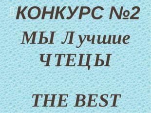 КОНКУРС №2 МЫ Лучшие ЧТЕЦЫ THE BEST READERS