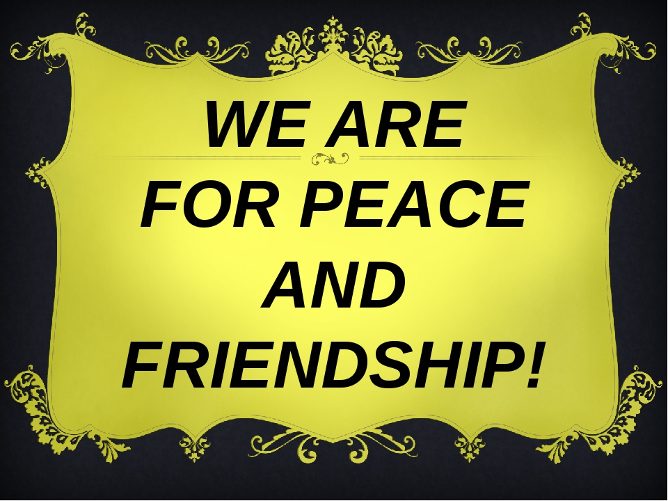 WE ARE FOR PEACE AND FRIENDSHIP!