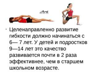 Целенаправленно развитие гибкости должно начинаться с 6— 7 лет. У детей и по