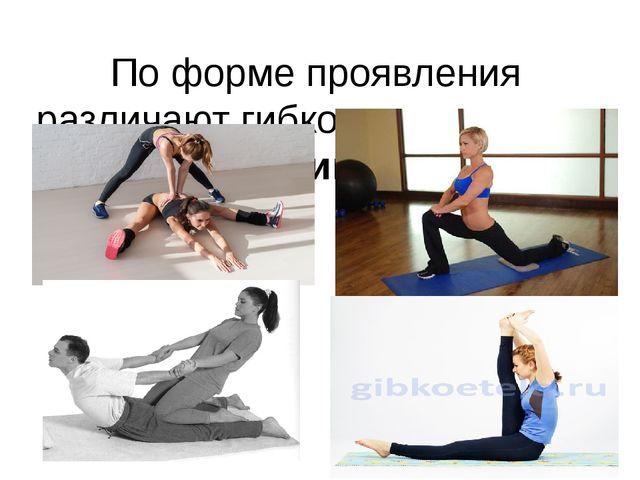По форме проявления различают гибкость активную и пассивную.