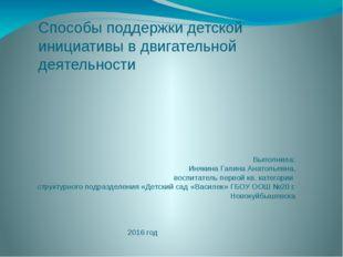 Способы поддержки детской инициативы в двигательной деятельности Выполнила: И